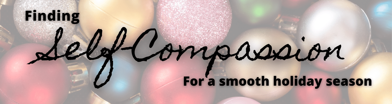 finding self-compassion for a smooth holiday season written on top of multi color ornaments